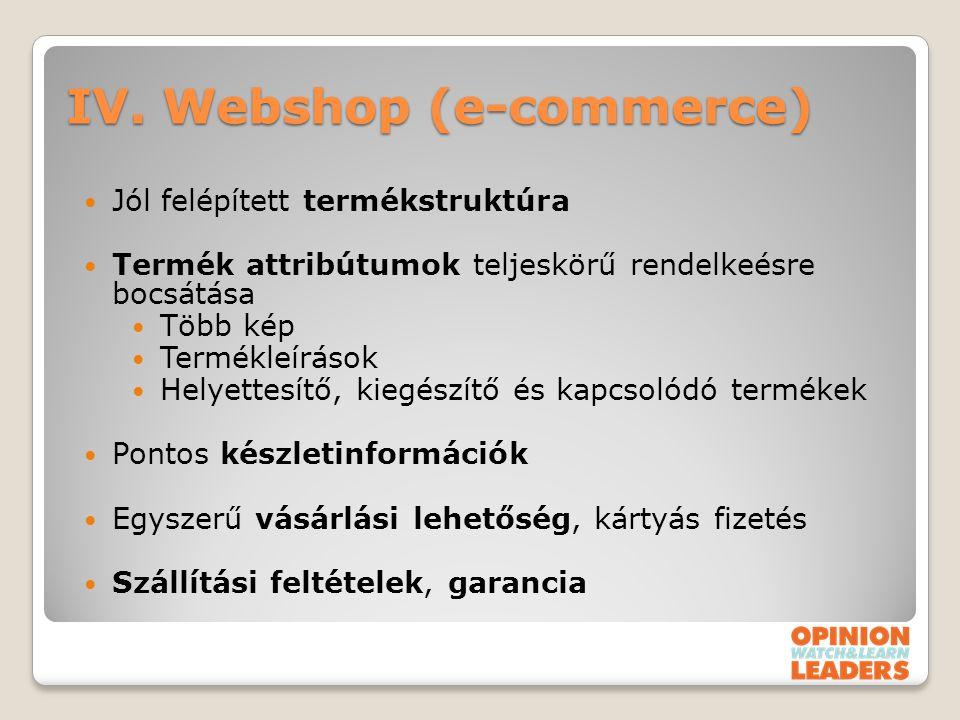 IV. Webshop (e-commerce) Jól felépített termékstruktúra Termék attribútumok teljeskörű rendelkeésre bocsátása Több kép Termékleírások Helyettesítő, ki