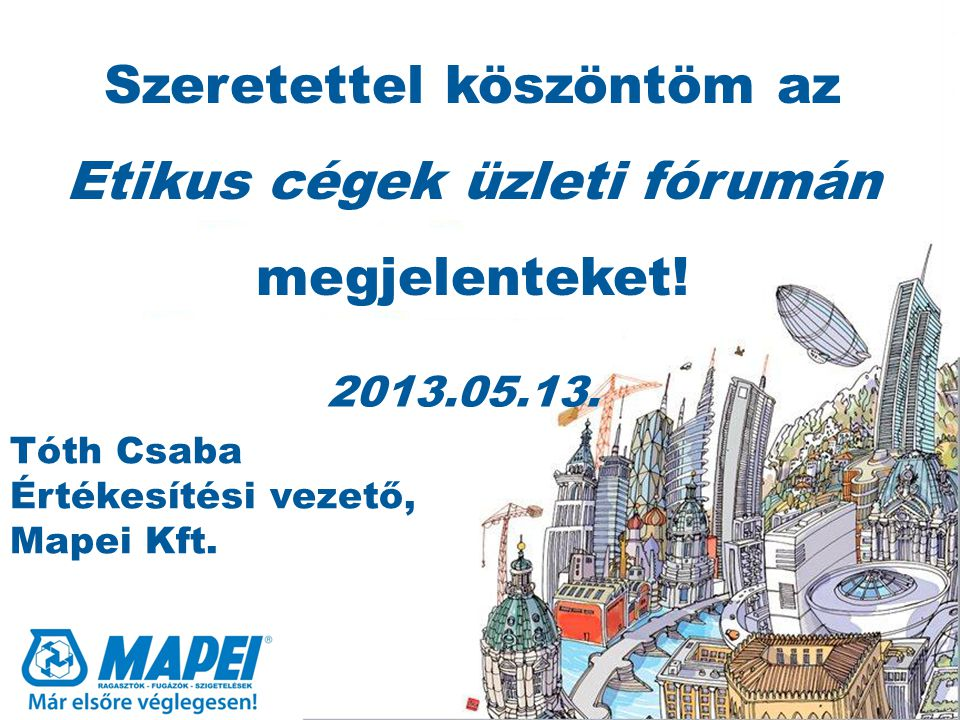 2013.05.13. Tóth Csaba Értékesítési vezető, Mapei Kft. Szeretettel köszöntöm az Etikus cégek üzleti fórumán megjelenteket!