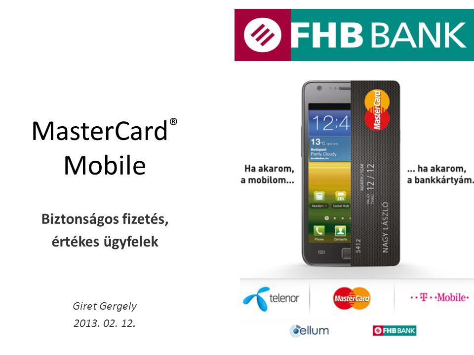 MasterCard ® Mobile Biztonságos fizetés, értékes ügyfelek Giret Gergely 2013. 02. 12.