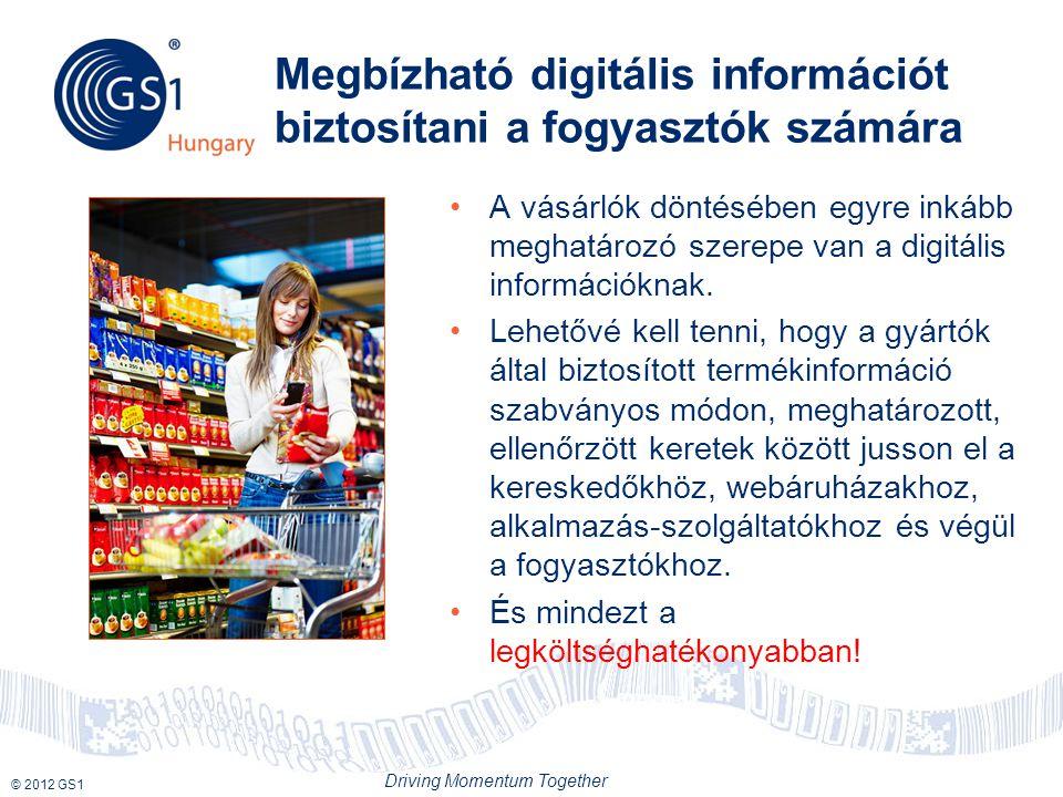 © 2012 GS1 Driving Momentum Together Megbízható digitális információt biztosítani a fogyasztók számára A vásárlók döntésében egyre inkább meghatározó szerepe van a digitális információknak.