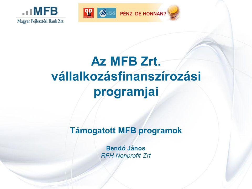 Az MFB Zrt. vállalkozásfinanszírozási programjai Támogatott MFB programok Bendó János RFH Nonprofit Zrt