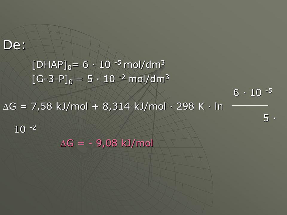De: [DHAP] 0 = 6 · 10 -5 mol/dm 3 [G-3-P] 0 = 5 · 10 -2 mol/dm 3 6 · 10 -5 6 · 10 -5 G = 7,58 kJ/mol + 8,314 kJ/mol · 298 K · ln 5 · 10 -2 G = - 9,0