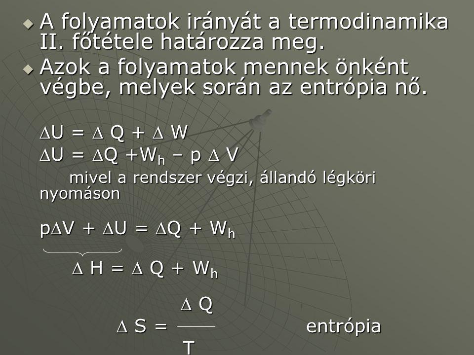  A folyamatok irányát a termodinamika II. főtétele határozza meg.  Azok a folyamatok mennek önként végbe, melyek során az entrópia nő. U =  Q + 