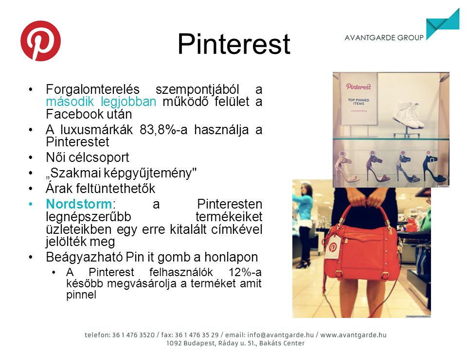 """Pinterest Forgalomterelés szempontjából a második legjobban működő felület a Facebook után A luxusmárkák 83,8%-a használja a Pinterestet Női célcsoport """"Szakmai képgyűjtemény Árak feltüntethetők Nordstorm: a Pinteresten legnépszerűbb termékeiket üzleteikben egy erre kitalált címkével jelölték meg Beágyazható Pin it gomb a honlapon A Pinterest felhasználók 12%-a később megvásárolja a terméket amit pinnel"""
