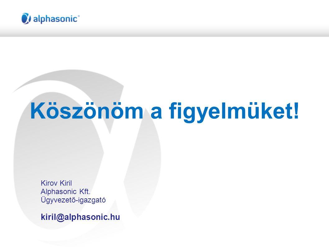 Köszönöm a figyelmüket! Kirov Kiril Alphasonic Kft. Ügyvezető-igazgató kiril@alphasonic.hu