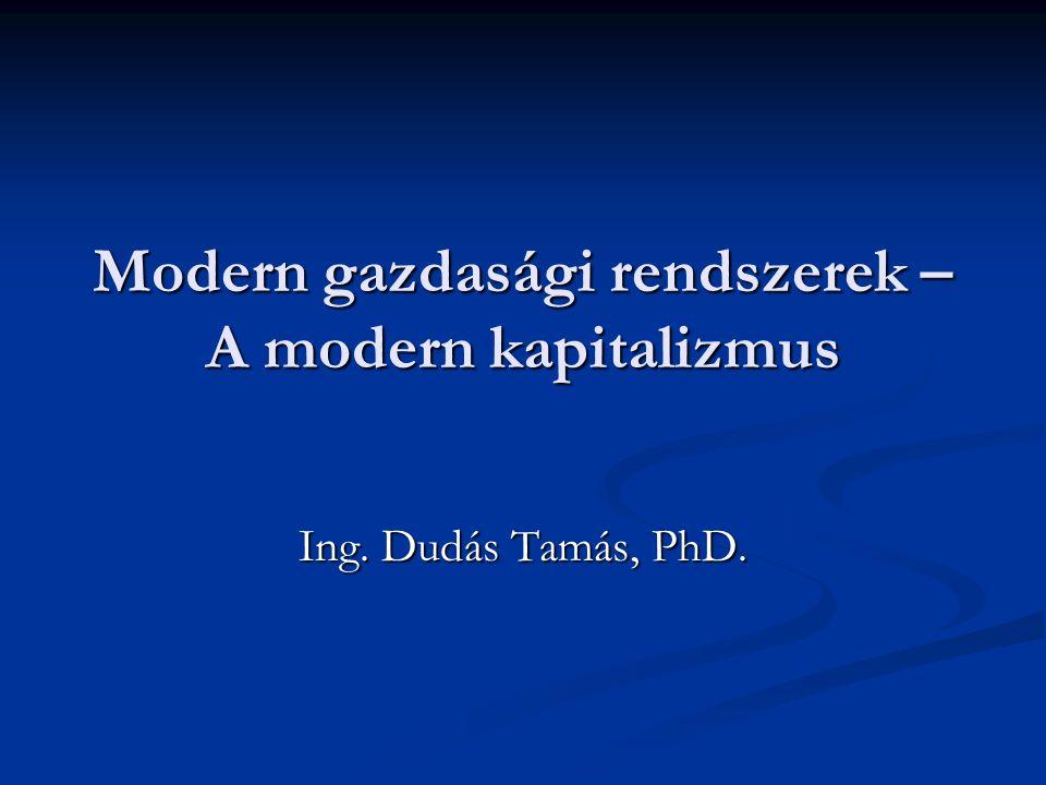 Modern gazdasági rendszerek – A modern kapitalizmus Ing. Dudás Tamás, PhD.
