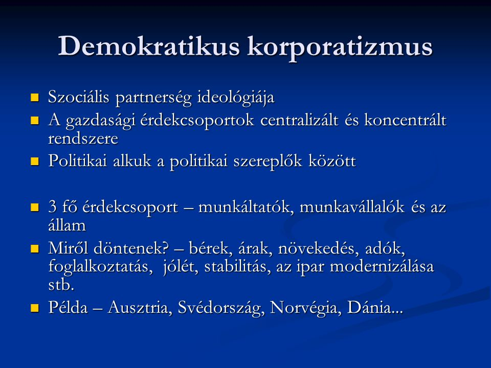 Demokratikus korporatizmus Szociális partnerség ideológiája Szociális partnerség ideológiája A gazdasági érdekcsoportok centralizált és koncentrált rendszere A gazdasági érdekcsoportok centralizált és koncentrált rendszere Politikai alkuk a politikai szereplők között Politikai alkuk a politikai szereplők között 3 fő érdekcsoport – munkáltatók, munkavállalók és az állam 3 fő érdekcsoport – munkáltatók, munkavállalók és az állam Miről döntenek.
