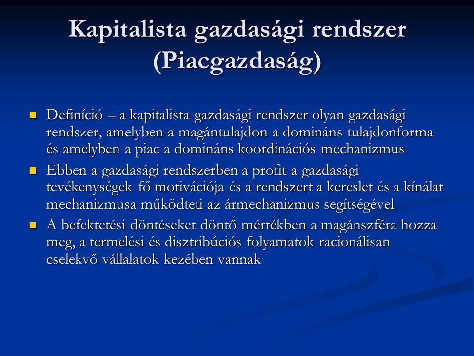 Kapitalista gazdasági rendszer (Piacgazdaság) Definíció – a kapitalista gazdasági rendszer olyan gazdasági rendszer, amelyben a magántulajdon a domináns tulajdonforma és amelyben a piac a domináns koordinációs mechanizmus Definíció – a kapitalista gazdasági rendszer olyan gazdasági rendszer, amelyben a magántulajdon a domináns tulajdonforma és amelyben a piac a domináns koordinációs mechanizmus Ebben a gazdasági rendszerben a profit a gazdasági tevékenységek fő motivációja és a rendszert a kereslet és a kínálat mechanizmusa működteti az ármechanizmus segítségével Ebben a gazdasági rendszerben a profit a gazdasági tevékenységek fő motivációja és a rendszert a kereslet és a kínálat mechanizmusa működteti az ármechanizmus segítségével A befektetési döntéseket döntő mértékben a magánszféra hozza meg, a termelési és disztribúciós folyamatok racionálisan cselekvő vállalatok kezében vannak A befektetési döntéseket döntő mértékben a magánszféra hozza meg, a termelési és disztribúciós folyamatok racionálisan cselekvő vállalatok kezében vannak