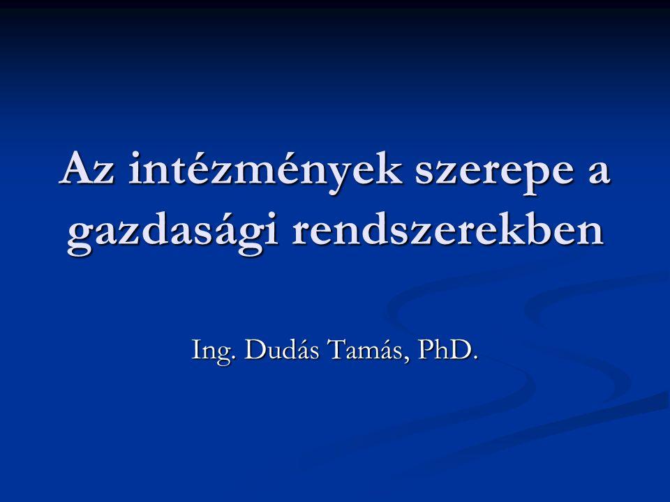 Az intézmények szerepe a gazdasági rendszerekben Ing. Dudás Tamás, PhD.