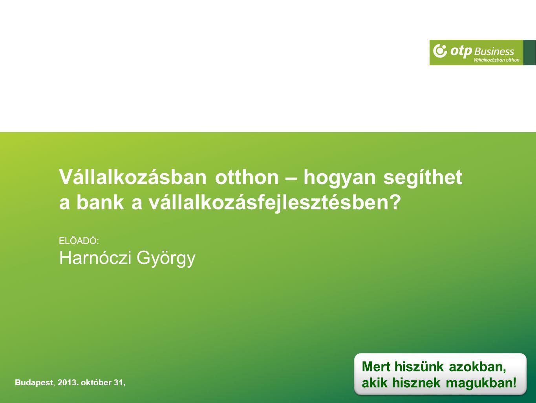 Vállalkozásban otthon – hogyan segíthet a bank a vállalkozásfejlesztésben? ELŐADÓ: Harnóczi György Budapest, 2013. október 31, Mert hiszünk azokban, a