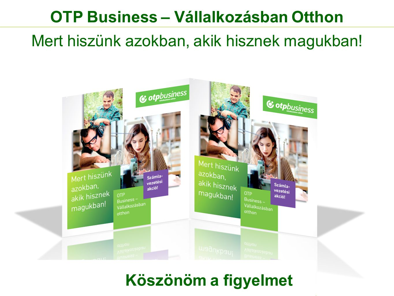 OTP Business – Vállalkozásban Otthon Mert hiszünk azokban, akik hisznek magukban! Köszönöm a figyelmet