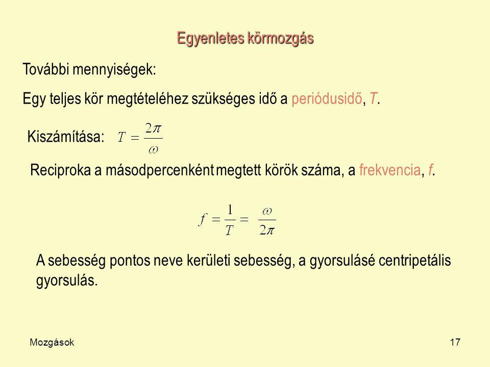 Mozgások17 Egyenletes körmozgás További mennyiségek: Egy teljes kör megtételéhez szükséges idő a periódusidő, T. Kiszámítása: Reciproka a másodpercenk
