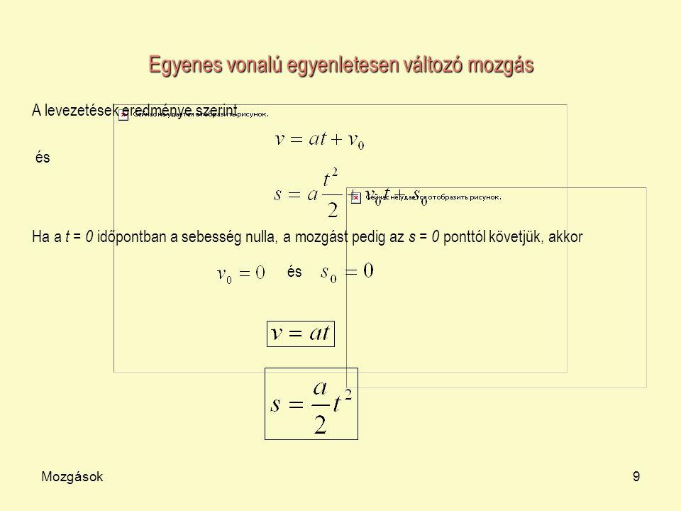 Mozgások9 Egyenes vonalú egyenletesen változó mozgás A levezetések eredménye szerint és Ha a t = 0 időpontban a sebesség nulla, a mozgást pedig az s =