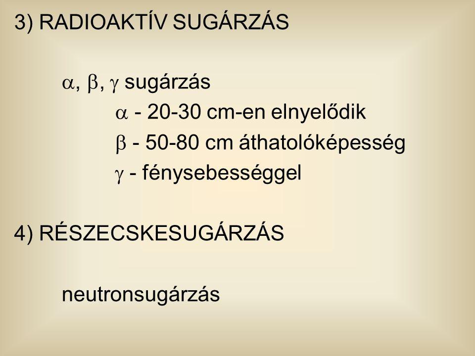 3) RADIOAKTÍV SUGÁRZÁS , ,  sugárzás  - 20-30 cm-en elnyelődik  - 50-80 cm áthatolóképesség  - fénysebességgel 4) RÉSZECSKESUGÁRZÁS neutronsugár