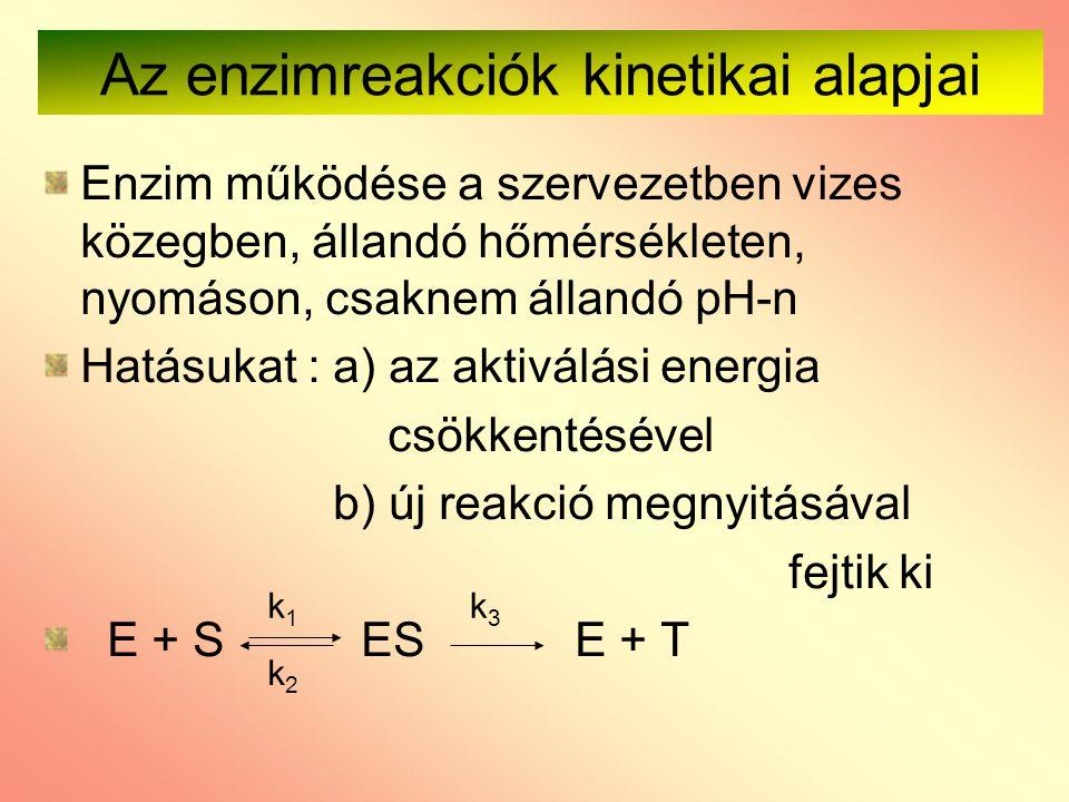 Az enzimreakciók kinetikai alapjai Enzim működése a szervezetben vizes közegben, állandó hőmérsékleten, nyomáson, csaknem állandó pH-n Hatásukat : a)
