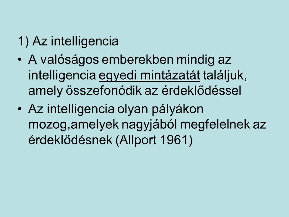 1) Az intelligencia A valóságos emberekben mindig az intelligencia egyedi mintázatát találjuk, amely összefonódik az érdeklődéssel Az intelligencia olyan pályákon mozog,amelyek nagyjából megfelelnek az érdeklődésnek (Allport 1961)