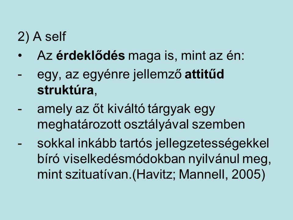 2) A self Az érdeklődés maga is, mint az én: -egy, az egyénre jellemző attitűd struktúra, -amely az őt kiváltó tárgyak egy meghatározott osztályával szemben -sokkal inkább tartós jellegzetességekkel bíró viselkedésmódokban nyilvánul meg, mint szituatívan.(Havitz; Mannell, 2005)