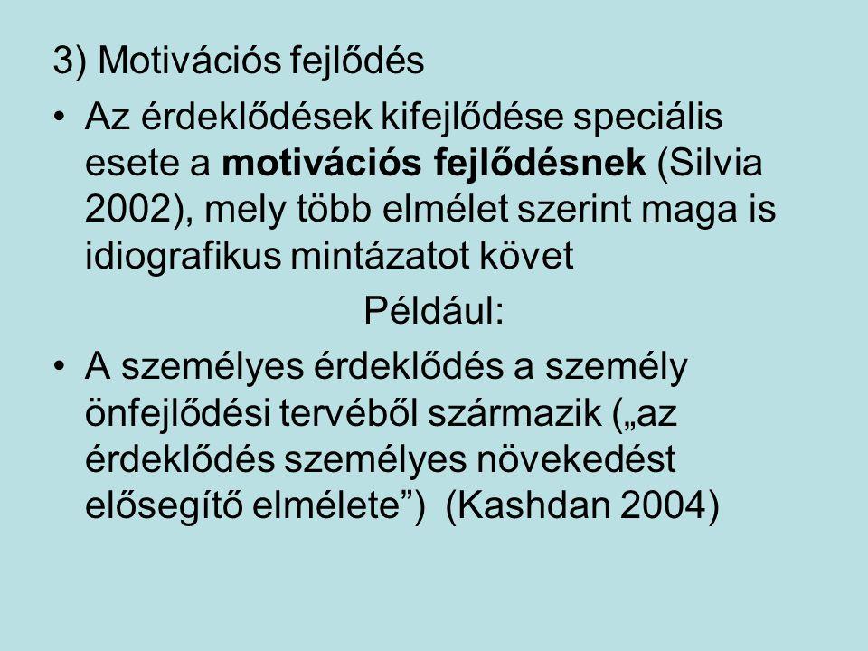 """3) Motivációs fejlődés Az érdeklődések kifejlődése speciális esete a motivációs fejlődésnek (Silvia 2002), mely több elmélet szerint maga is idiografikus mintázatot követ Például: A személyes érdeklődés a személy önfejlődési tervéből származik (""""az érdeklődés személyes növekedést elősegítő elmélete ) (Kashdan 2004)"""