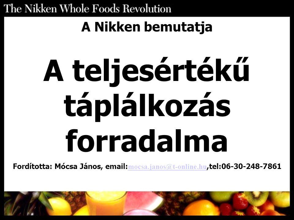 A Nikken bemutatja A teljesértékű táplálkozás forradalma Fordította: Mócsa János, email: mocsa.janos@t-online.hu,tel:06-30-248-7861 mocsa.janos@t-onli