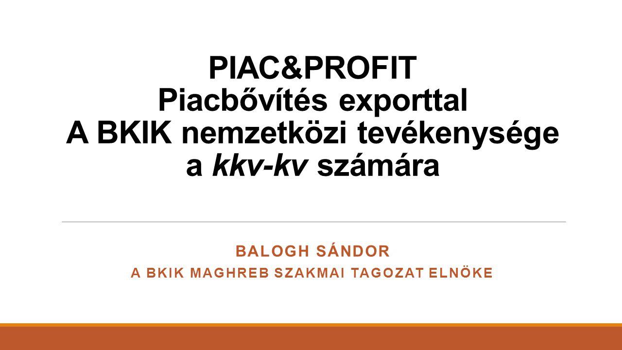 PIAC&PROFIT Piacbővítés exporttal A BKIK nemzetközi tevékenysége a kkv-kv számára BALOGH SÁNDOR A BKIK MAGHREB SZAKMAI TAGOZAT ELNÖKE
