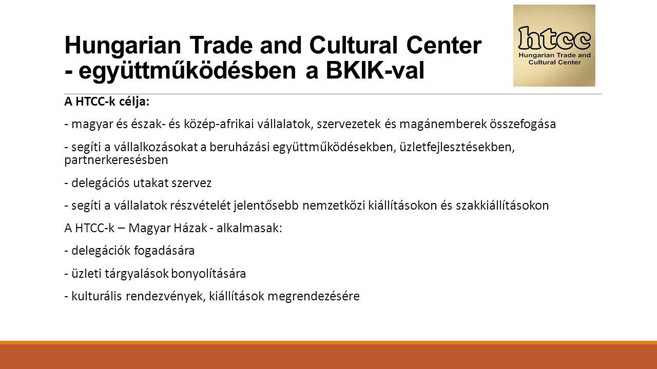 Hungarian Trade and Cultural Center - együttműködésben a BKIK-val A HTCC-k célja: - magyar és észak- és közép-afrikai vállalatok, szervezetek és magánemberek összefogása - segíti a vállalkozásokat a beruházási együttműködésekben, üzletfejlesztésekben, partnerkeresésben - delegációs utakat szervez - segíti a vállalatok részvételét jelentősebb nemzetközi kiállításokon és szakkiállításokon A HTCC-k – Magyar Házak - alkalmasak: - delegációk fogadására - üzleti tárgyalások bonyolítására - kulturális rendezvények, kiállítások megrendezésére