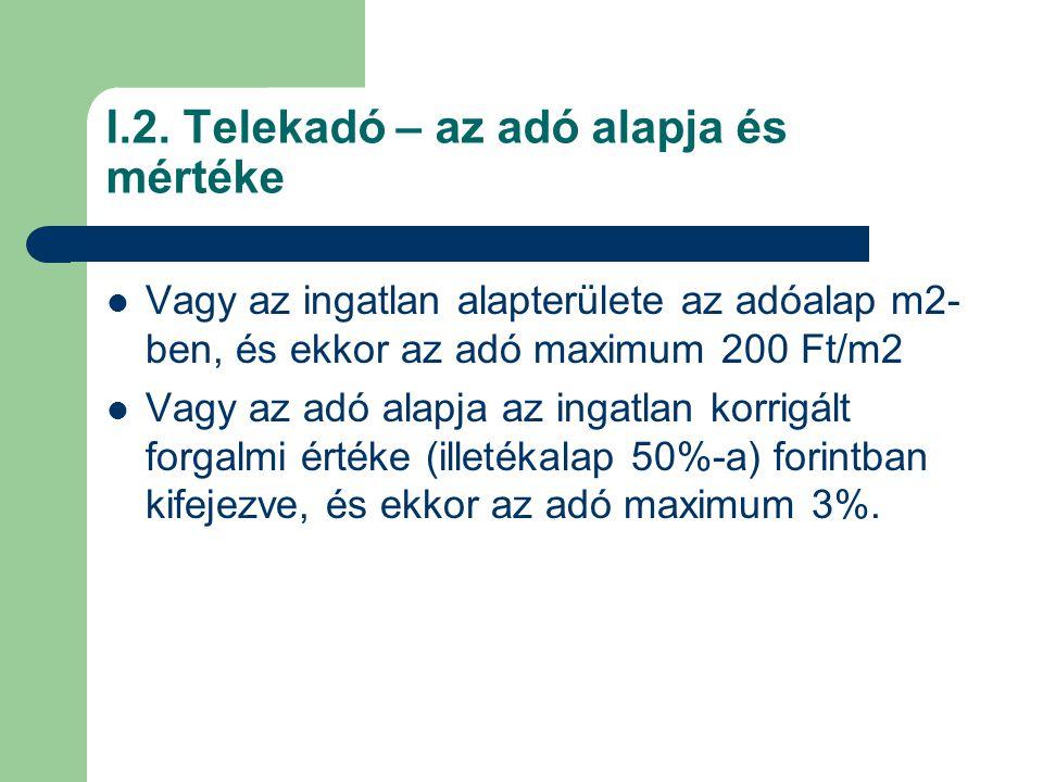 I.2. Telekadó – az adó alapja és mértéke Vagy az ingatlan alapterülete az adóalap m2- ben, és ekkor az adó maximum 200 Ft/m2 Vagy az adó alapja az ing