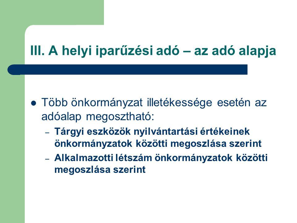 III. A helyi iparűzési adó – az adó alapja Több önkormányzat illetékessége esetén az adóalap megosztható: – Tárgyi eszközök nyilvántartási értékeinek