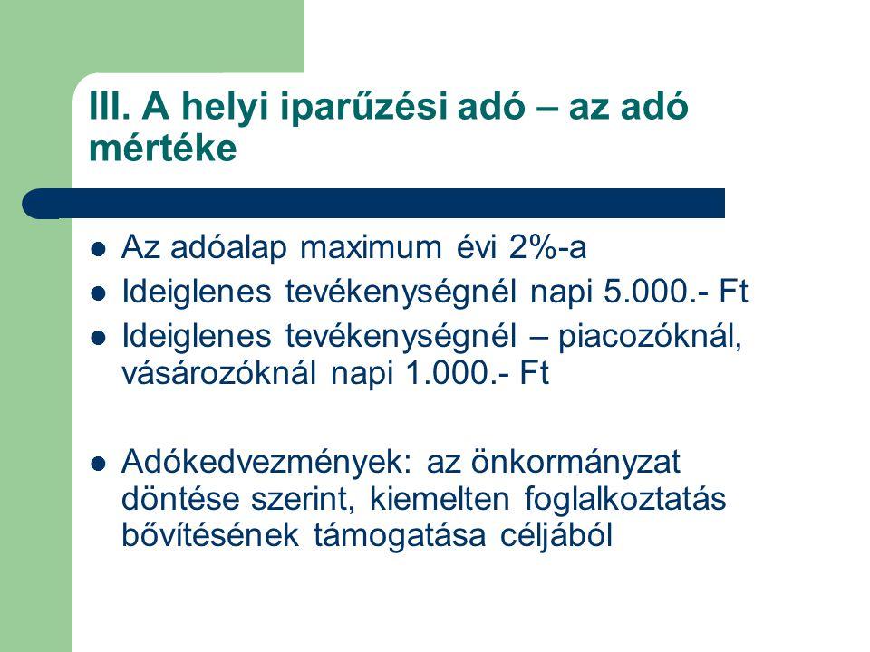 III. A helyi iparűzési adó – az adó mértéke Az adóalap maximum évi 2%-a Ideiglenes tevékenységnél napi 5.000.- Ft Ideiglenes tevékenységnél – piacozók