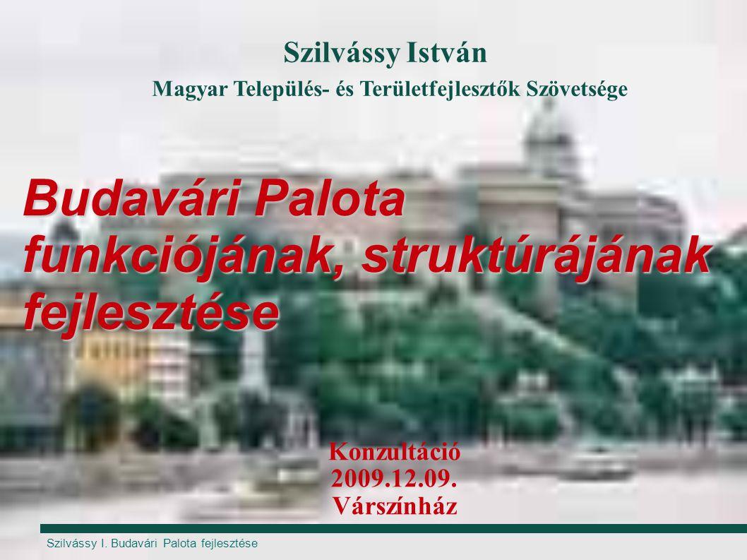 Szilvássy I. Budavári Palota fejlesztése Budavári Palota funkciójának, struktúrájának fejlesztése Konzultáció 2009.12.09. Várszínház Szilvássy István