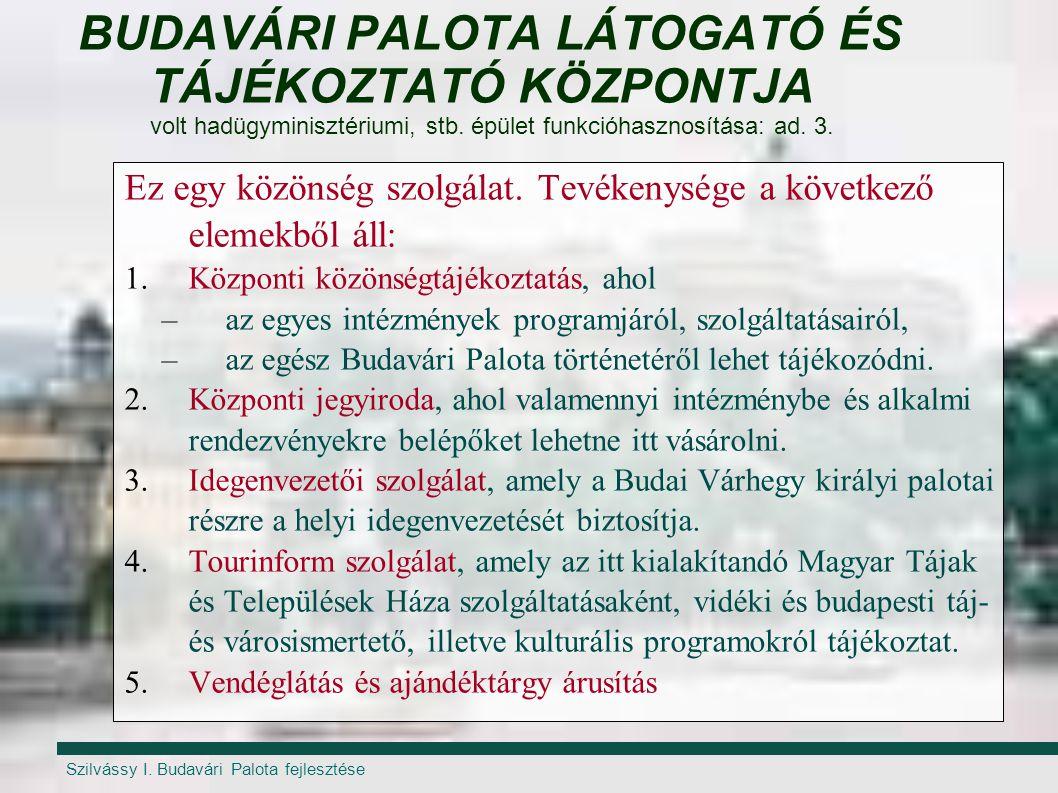 Szilvássy I. Budavári Palota fejlesztése BUDAVÁRI PALOTA LÁTOGATÓ ÉS TÁJÉKOZTATÓ KÖZPONTJA volt hadügyminisztériumi, stb. épület funkcióhasznosítása: