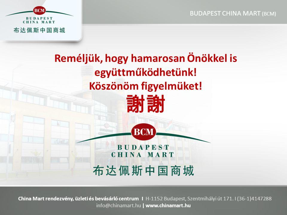 Reméljük, hogy hamarosan Önökkel is együttműködhetünk! Köszönöm figyelmüket! 謝謝 China Mart rendezvény, üzleti és bevásárló centrum I H-1152 Budapest,