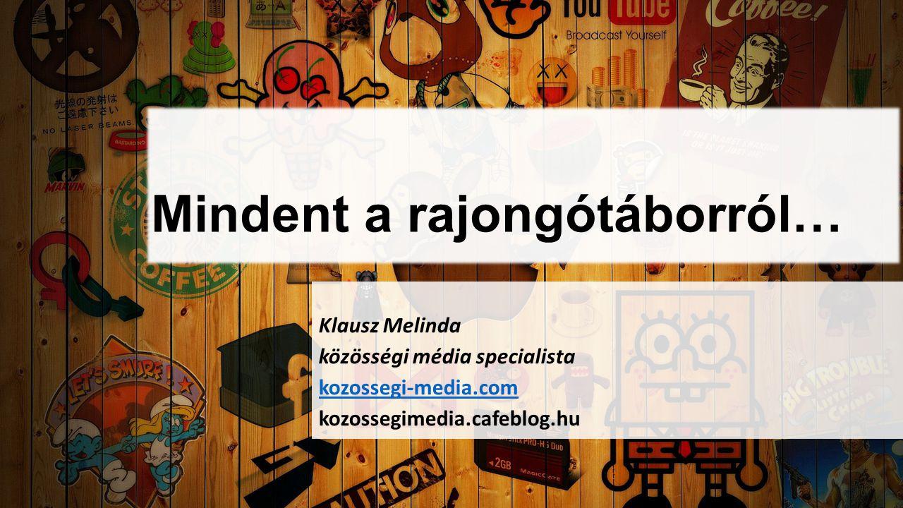 Mindent a rajongótáborról… Klausz Melinda közösségi média specialista kozossegi-media.com kozossegimedia.cafeblog.hu