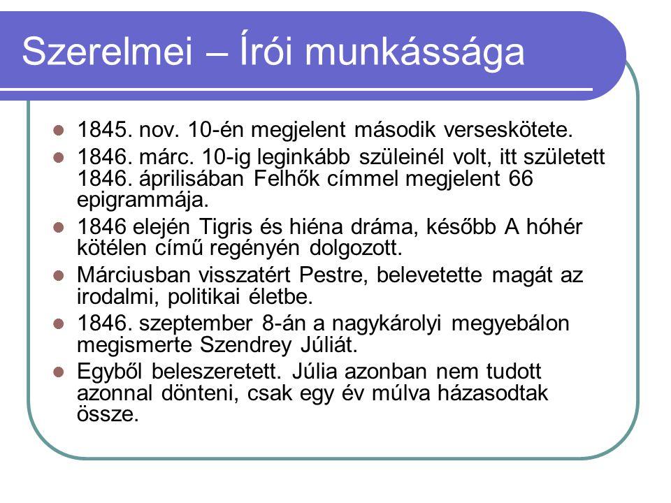 Szerelmei – Írói munkássága 1845. nov. 10-én megjelent második verseskötete. 1846. márc. 10-ig leginkább szüleinél volt, itt született 1846. áprilisáb