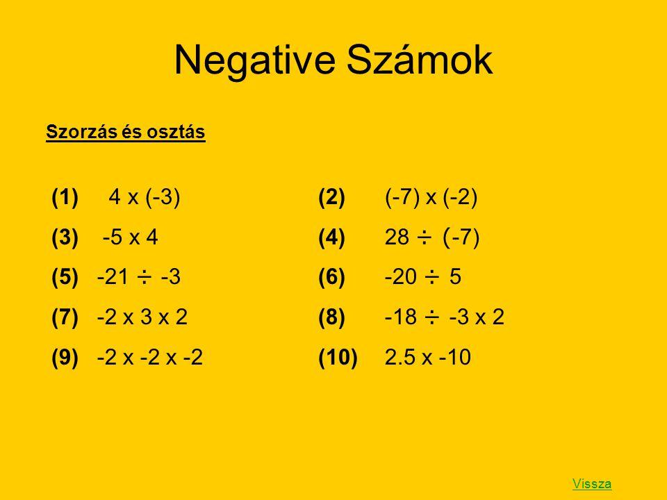 Negative Számok (1) 4 x (-3)(2)(-7) x (-2) (3) -5 x 4(4)28 ÷ ( -7) (5) -21 ÷ -3(6)-20 ÷ 5 (7) -2 x 3 x 2(8)-18 ÷ -3 x 2 (9) -2 x -2 x -2(10)2.5 x -10