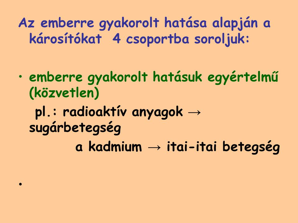 Az emberre gyakorolt hatása alapján a károsítókat 4 csoportba soroljuk: emberre gyakorolt hatásuk egyértelmű (közvetlen) pl.: radioaktív anyagok → sugárbetegség a kadmium → itai-itai betegség