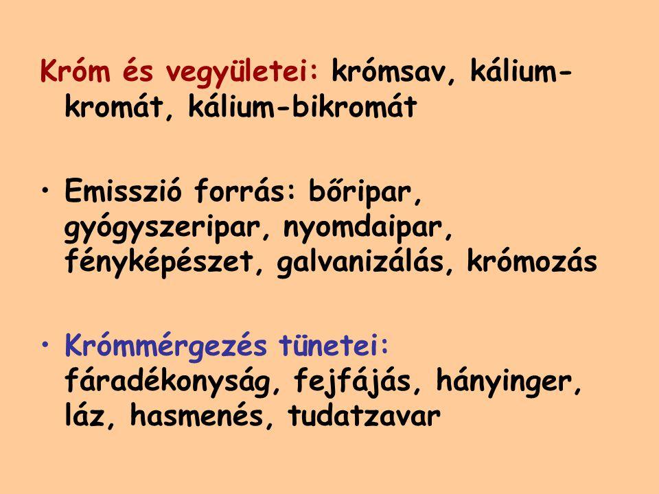 Króm és vegyületei: krómsav, kálium- kromát, kálium-bikromát Emisszió forrás: bőripar, gyógyszeripar, nyomdaipar, fényképészet, galvanizálás, krómozás Krómmérgezés tünetei: fáradékonyság, fejfájás, hányinger, láz, hasmenés, tudatzavar