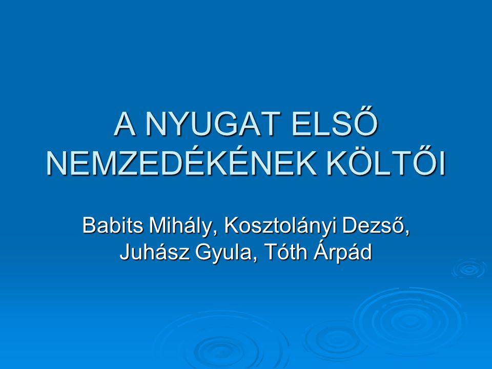 A NYUGAT ELSŐ NEMZEDÉKÉNEK KÖLTŐI Babits Mihály, Kosztolányi Dezső, Juhász Gyula, Tóth Árpád