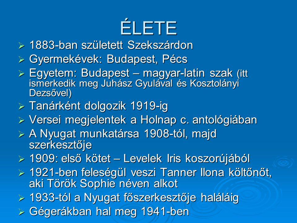 ÉLETE  1883-ban született Szekszárdon  Gyermekévek: Budapest, Pécs  Egyetem: Budapest – magyar-latin szak (itt ismerkedik meg Juhász Gyulával és Kosztolányi Dezsővel)  Tanárként dolgozik 1919-ig  Versei megjelentek a Holnap c.