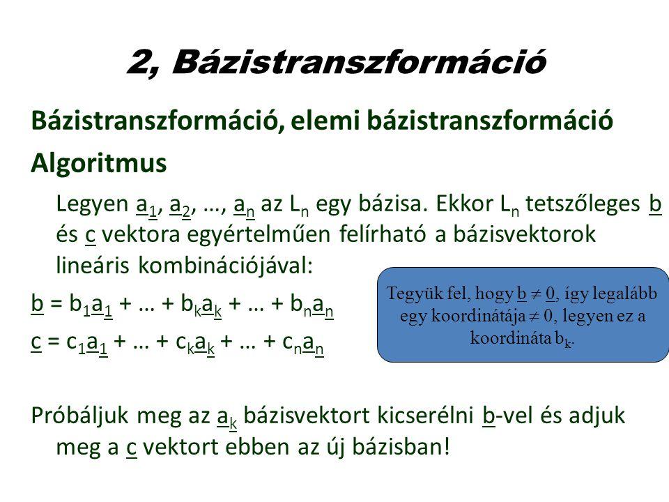 2, Bázistranszformáció Bázistranszformáció, elemi bázistranszformáció Algoritmus Legyen a 1, a 2, …, a n az L n egy bázisa. Ekkor L n tetszőleges b és