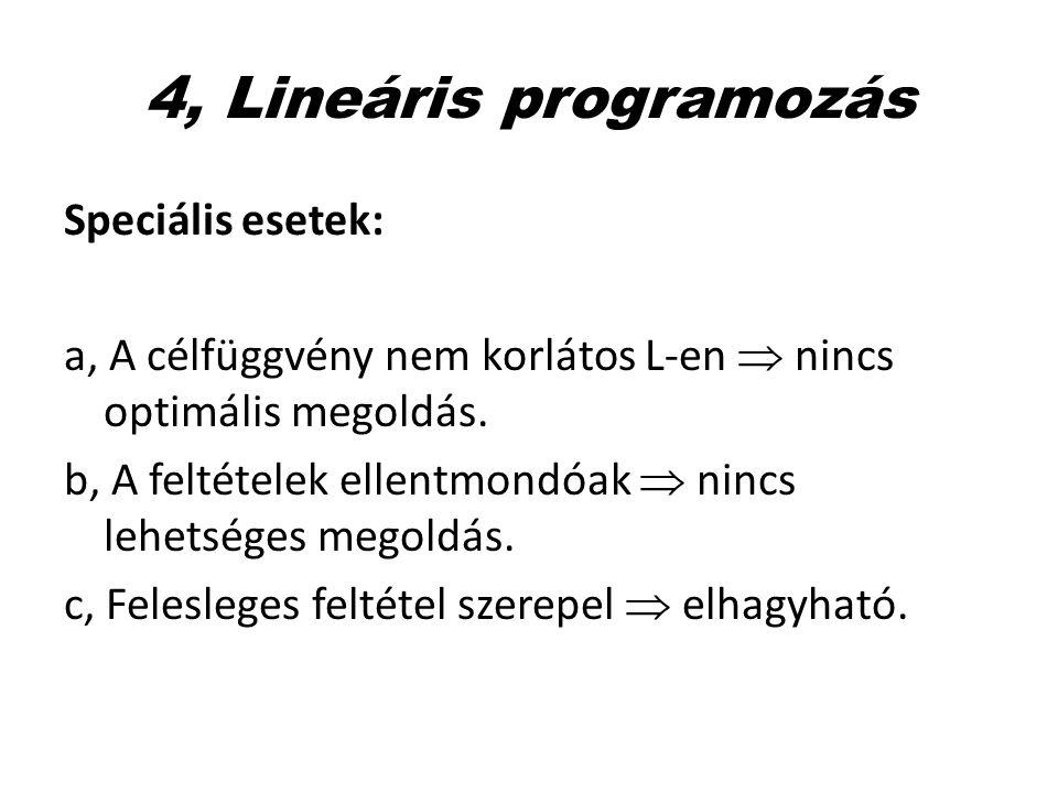 4, Lineáris programozás Speciális esetek: a, A célfüggvény nem korlátos L-en  nincs optimális megoldás. b, A feltételek ellentmondóak  nincs lehetsé