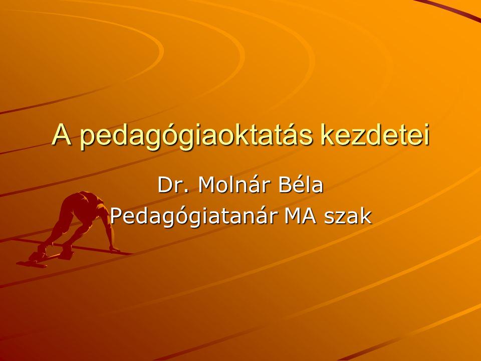 A pedagógiaoktatás kezdetei Dr. Molnár Béla Pedagógiatanár MA szak