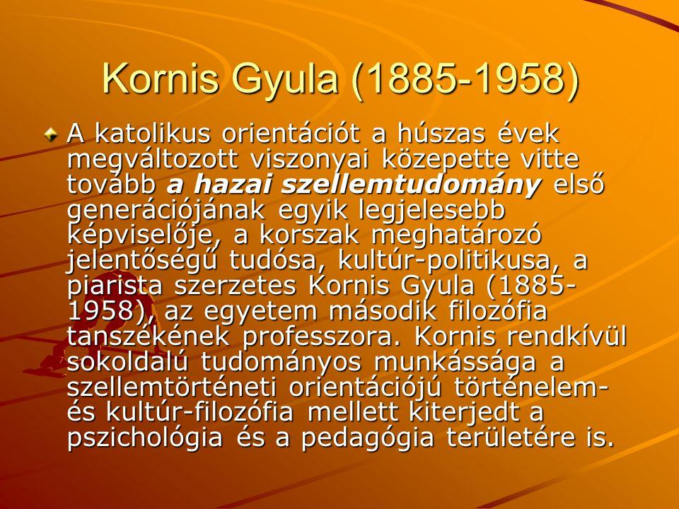 Kornis Gyula (1885-1958) A katolikus orientációt a húszas évek megváltozott viszonyai közepette vitte tovább a hazai szellemtudomány első generációján