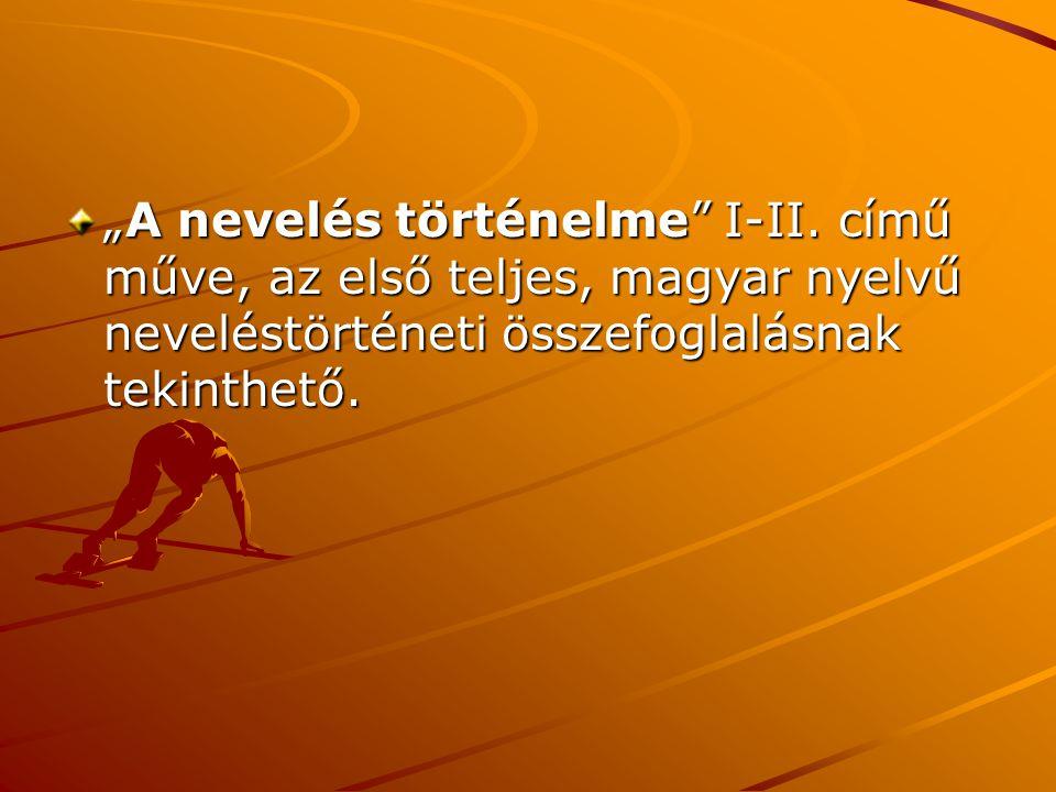 """""""A nevelés történelme"""" I-II. című műve, az első teljes, magyar nyelvű neveléstörténeti összefoglalásnak tekinthető."""