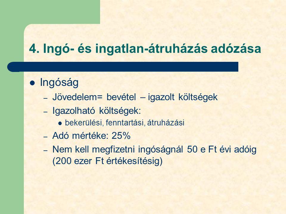 4. Ingó- és ingatlan-átruházás adózása Ingóság – Jövedelem= bevétel – igazolt költségek – Igazolható költségek: bekerülési, fenntartási, átruházási –