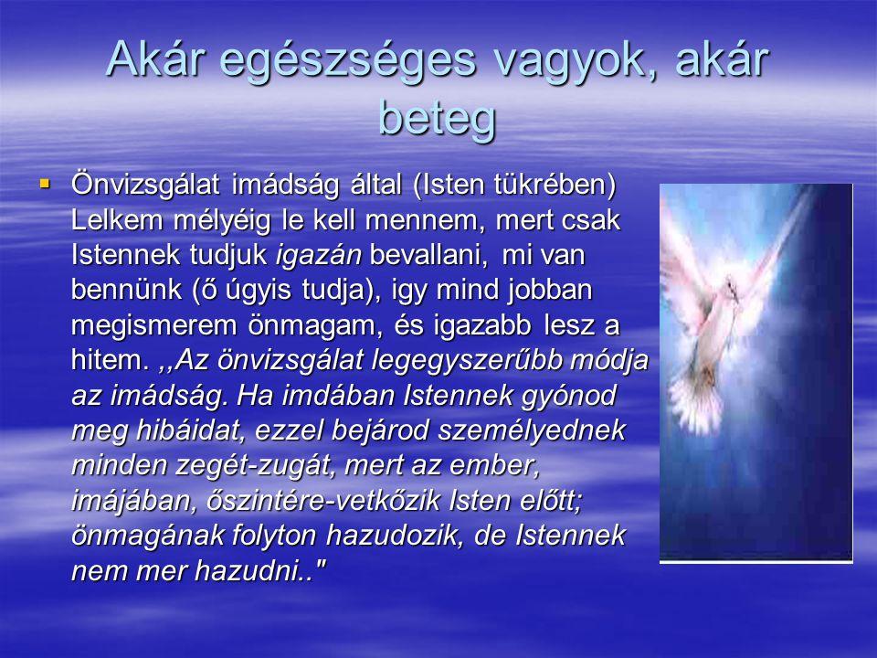Akár egészséges vagyok, akár beteg  Önvizsgálat imádság által (Isten tükrében) Lelkem mélyéig le kell mennem, mert csak Istennek tudjuk igazán bevallani, mi van bennünk (ő úgyis tudja), igy mind jobban megismerem önmagam, és igazabb lesz a hitem.,,Az önvizsgálat legegyszerűbb módja az imádság.