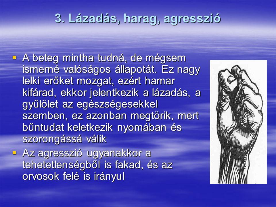 3. Lázadás, harag, agresszió  A beteg mintha tudná, de mégsem ismerné valóságos állapotát.