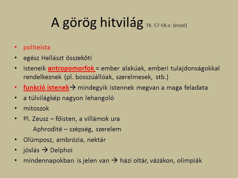 A görög hitvilág TK. 57-58.o. (esszé) politeista egész Hellászt összeköti isteneik antropomorfok = ember alakúak, emberi tulajdonságokkal rendelkeznek