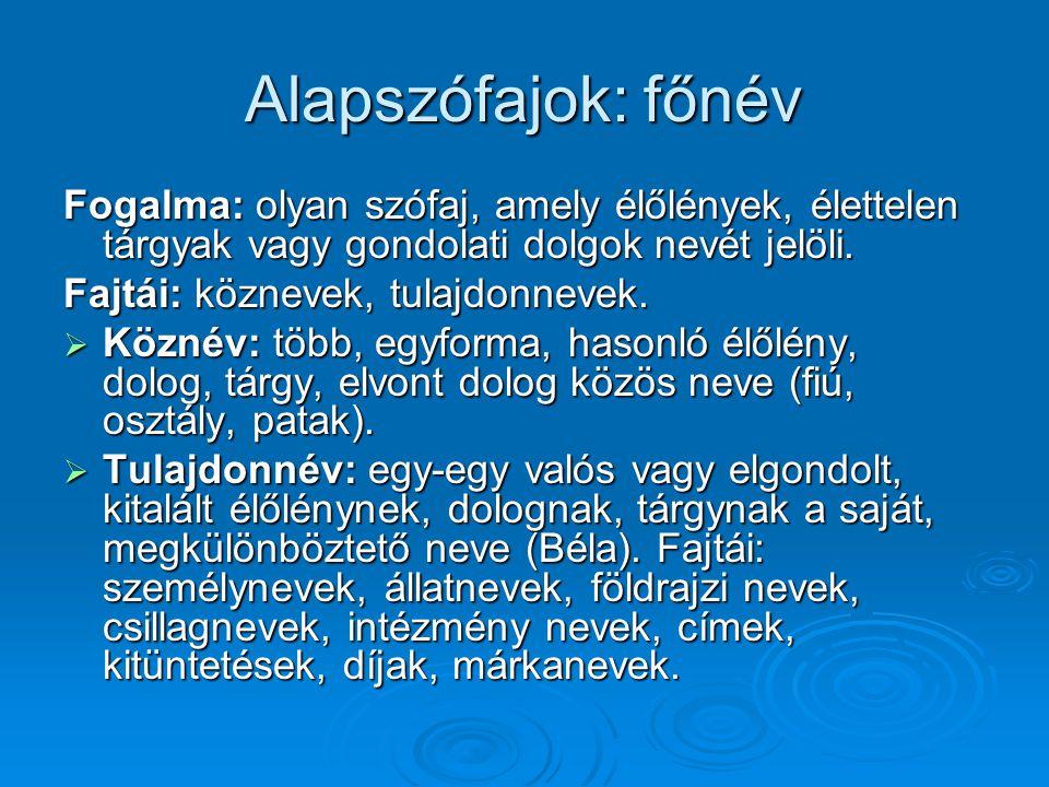 Alapszófajok: főnév Fogalma: olyan szófaj, amely élőlények, élettelen tárgyak vagy gondolati dolgok nevét jelöli. Fajtái: köznevek, tulajdonnevek.  K