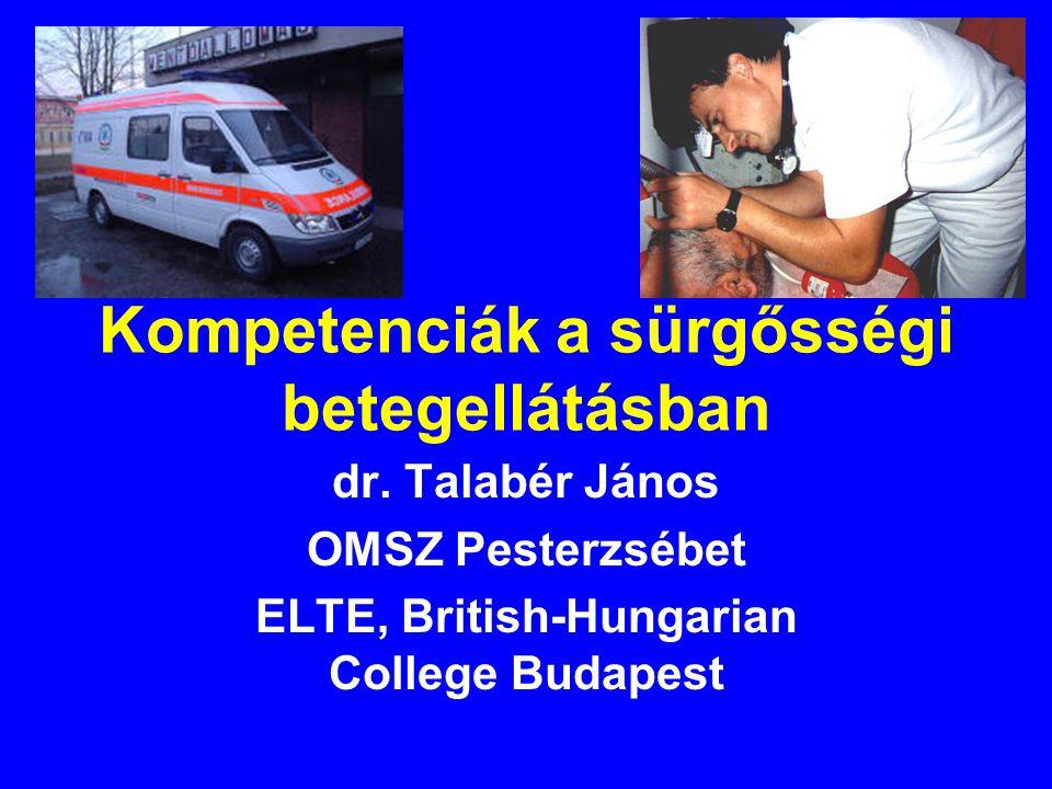 Kompetenciák a sürgősségi betegellátásban dr. Talabér János OMSZ Pesterzsébet ELTE, British-Hungarian College Budapest