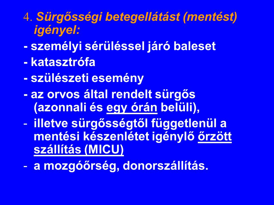 4. Sürgősségi betegellátást (mentést) igényel: - személyi sérüléssel járó baleset - katasztrófa - szülészeti esemény - az orvos által rendelt sürgős (